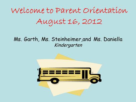 Welcome to Parent Orientation August 16, 2012 Ms. Garth, Ms. Steinheimer,and Ms. Daniella Kindergarten.