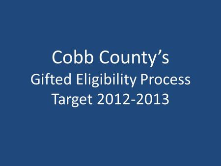 Cobb County's Gifted Eligibility Process Target 2012-2013.