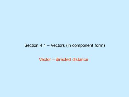 Section 4.1 – Vectors (in component form) Vector – directed distance.
