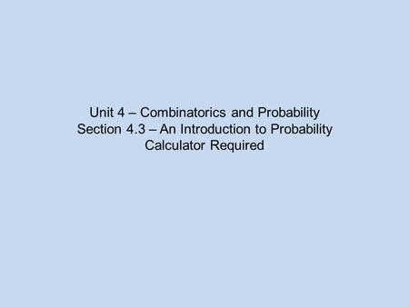Unit 4 – Combinatorics and Probability Section 4.3 – An Introduction to Probability Calculator Required.