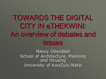 TOWARDS THE DIGITAL CITY IN eTHEKWINI: An overview of debates and issues Nancy Odendaal School of Architecture, Planning and Housing University of KwaZulu-Natal.