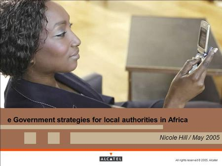 All rights reserved © 2005, Alcatel e Government strategies for local authorities in Africa  Nicole Hill / May 2005.