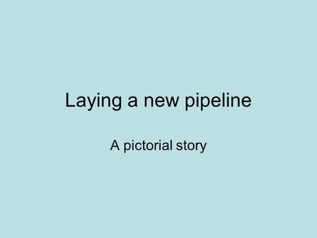 Laying a new pipeline A pictorial story. Where it begins: a proving slot The proving slots are small trenches dug at regular intervals so that it can.