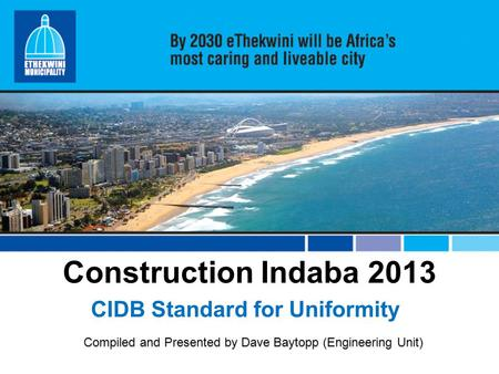 Construction Indaba 2013 CIDB Standard for Uniformity Compiled and Presented by Dave Baytopp (Engineering Unit)