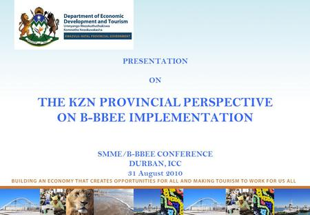 PRESENTATION ON THE KZN PROVINCIAL PERSPECTIVE ON B-BBEE IMPLEMENTATION SMME/B-BBEE CONFERENCE DURBAN, ICC 31 August 2010.