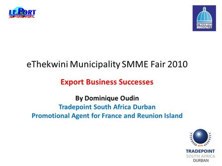 EThekwini Municipality SMME Fair 2010 Export Business Successes By Dominique Oudin Tradepoint South Africa Durban Promotional Agent for France and Reunion.