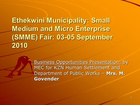 1 Ethekwini Municipality: Small Medium and Micro Enterprise (SMME) Fair: 03-05 September 2010 Business Opportunities Presentation: by MEC for KZN Human.