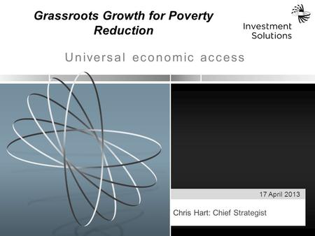 17 April 2013 Universal economic access Grassroots Growth for Poverty Reduction.