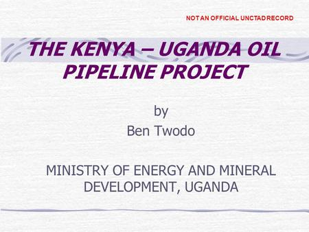 THE KENYA – UGANDA OIL PIPELINE PROJECT by Ben Twodo MINISTRY OF ENERGY AND MINERAL DEVELOPMENT, UGANDA NOT AN OFFICIAL UNCTAD RECORD.