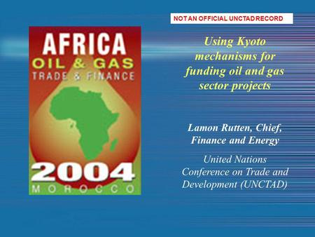 Using Kyoto mechanisms for funding oil and gas sector projects Lamon Rutten, Chief, Finance and Energy United Nations Conference on Trade and Development.