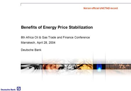 Benefits of Energy Price Stabilization 8th Africa Oil & Gas Trade and Finance Conference Marrakech, April 28, 2004 Deutsche Bank Not an official UNCTAD.