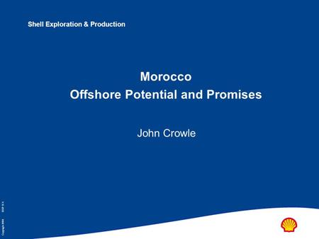 Copyright 2004 SIEP B.V. Shell Exploration & Production Morocco Offshore Potential and Promises John Crowle.