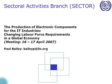 1 The Production of Electronic Components for the IT Industries: Changing Labour Force Requirements in a Global Economy (Meeting: 16 – 17 April 2007) Paul.