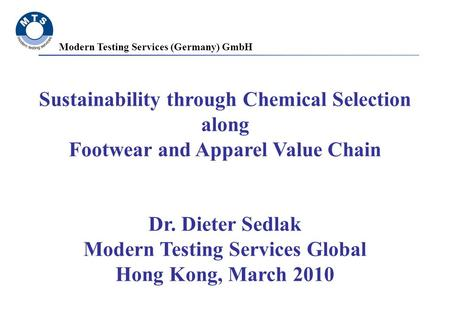 Modern Testing Services (Germany) GmbH Sustainability through Chemical Selection along Footwear and Apparel Value Chain Dr. Dieter Sedlak Modern Testing.