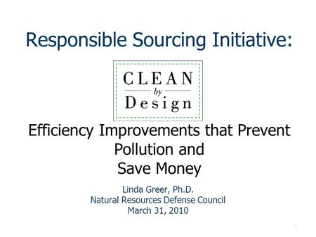 1 Responsible Sourcing Initiative: Efficiency Improvements that Prevent Pollution and Save Money Linda Greer, Ph.D. Natural Resources Defense Council March.