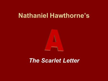 Nathaniel Hawthorne's The Scarlet Letter. Historical Tidbit Nathaniel Hawthorne changed the spelling of his family name from Hathorne to Hawthorne to.