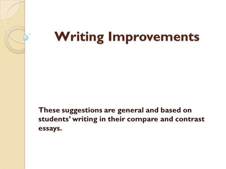 Writing Improvements These suggestions are general and based on students' writing in their compare and contrast essays.