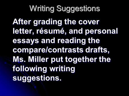 Writing Suggestions After grading the cover letter, résumé, and personal essays and reading the compare/contrasts drafts, Ms. Miller put together the following.