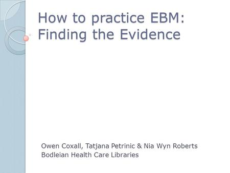 How to practice EBM: Finding the Evidence Owen Coxall, Tatjana Petrinic & Nia Wyn Roberts Bodleian Health Care Libraries.