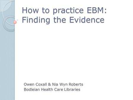 How to practice EBM: Finding the Evidence Owen Coxall & Nia Wyn Roberts Bodleian Health Care Libraries.