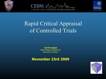 Rapid Critical Appraisal of Controlled Trials Carl Heneghan Dept of Primary Health Care University of Oxford November 23rd 2009.