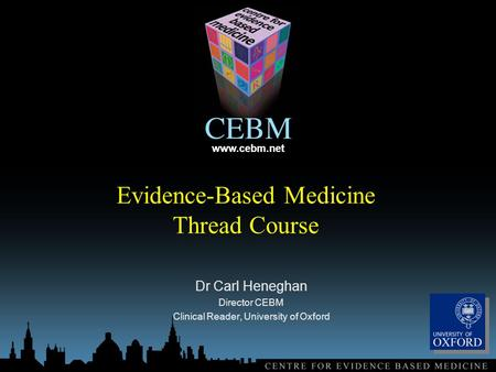 Www.cebm.net Evidence-Based Medicine Thread Course Dr Carl Heneghan Director CEBM Clinical Reader, University of Oxford.