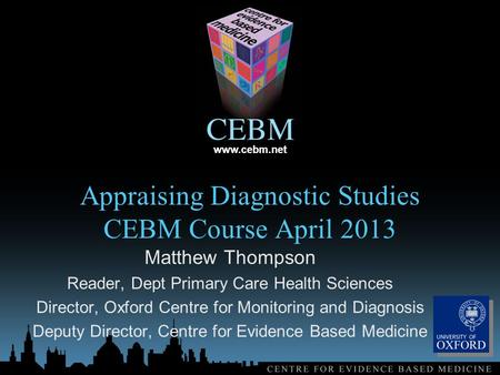 Www.cebm.net Appraising Diagnostic Studies CEBM Course April 2013 Matthew Thompson Reader, Dept Primary Care Health Sciences Director, Oxford Centre for.