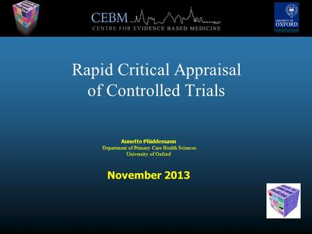 Rapid Critical Appraisal of Controlled Trials Annette Plüddemann Department of Primary Care Health Sciences University of Oxford November 2013.