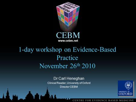 Www.cebm.net 1-day workshop on Evidence-Based Practice November 26 th 2010 Dr Carl Heneghan Clinical Reader, University of Oxford Director CEBM.