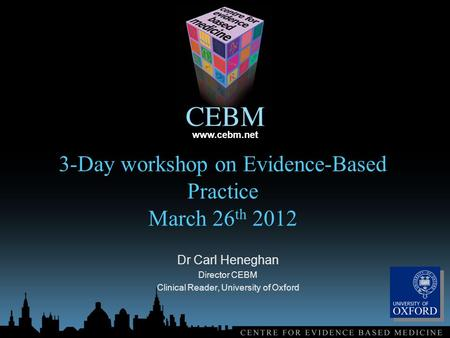 Www.cebm.net 3-Day workshop on Evidence-Based Practice March 26 th 2012 Dr Carl Heneghan Director CEBM Clinical Reader, University of Oxford.