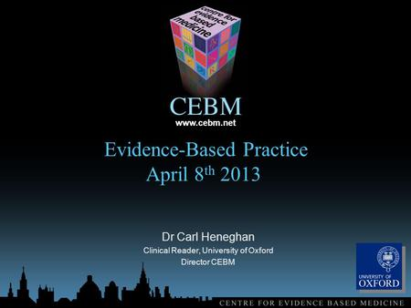 Www.cebm.net Evidence-Based Practice April 8 th 2013 Dr Carl Heneghan Clinical Reader, University of Oxford Director CEBM.