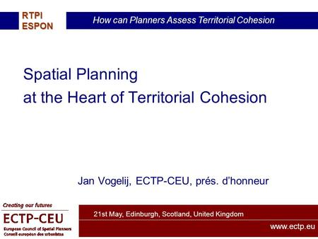 21st May, Edinburgh, Scotland, United Kingdom How can Planners Assess Territorial Cohesion RTPIESPON www.ectp.eu Spatial Planning at the Heart of Territorial.