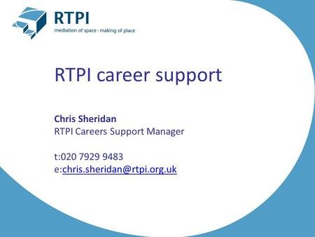 RTPI career support Chris Sheridan RTPI Careers Support Manager t:020 7929 9483