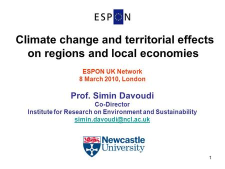 1 Climate change and territorial effects on regions and local economies ESPON UK Network 8 March 2010, London Prof. Simin Davoudi Co-Director Institute.
