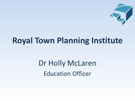 Royal Town Planning Institute Dr Holly McLaren Education Officer.