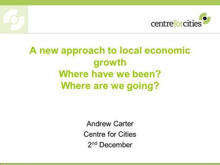 A new approach to local economic growth Where have we been? Where are we going? Andrew Carter Centre for Cities 2 nd December.