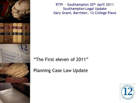"RTPI – Southampton 20 th April 2011 Southampton Legal Update Gary Grant, Barrister, 12 College Place ""The First eleven of 2011"" Planning Case Law Update."