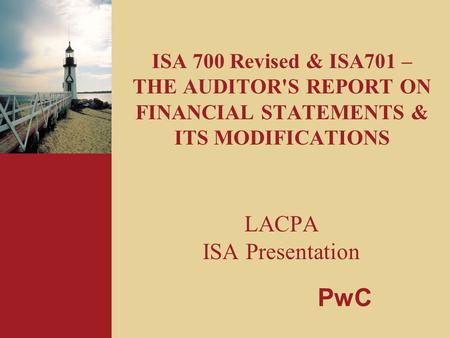 ISA 700 Revised & ISA701 – THE AUDITOR'S REPORT ON FINANCIAL STATEMENTS & ITS MODIFICATIONS LACPA ISA Presentation PwC.