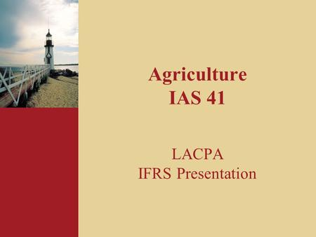 Agriculture IAS 41 LACPA IFRS Presentation. 2 Overview of session 1. Introduction – definitions & scope 3. Recognition 4. Government grants 5. Disclosures.