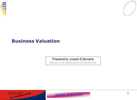 AUDIT_LEBANON The Intelligent Audit OCT16,20071 Business Valuation Prepared by Joseph S.Samaha Member of the LACPA-AICPA-IIA-AOCPA-IMA.