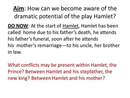 Aim: How can we become aware of the dramatic potential of the play Hamlet? DO NOW: At the start of Hamlet, Hamlet has been called home due to his father's.