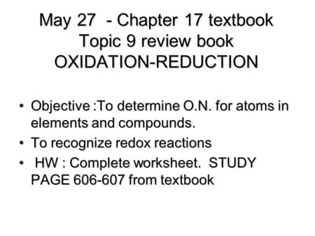 May 27 - Chapter 17 textbook Topic 9 review book OXIDATION-REDUCTION Objective :To determine O.N. for atoms in elements and compounds.Objective :To determine.