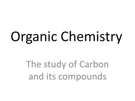 Organic Chemistry The study of Carbon and its compounds.