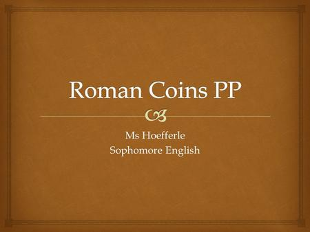 Ms Hoefferle Sophomore English.  Mini Lesson: Roman Coins 1.Traditionally feature a profile of a head and sometimes a name on one side. 2.Profiled head.