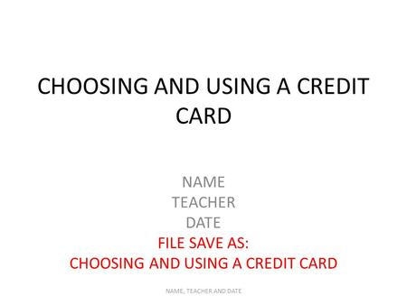 CHOOSING AND USING A CREDIT CARD NAME TEACHER DATE FILE SAVE AS: CHOOSING AND USING A CREDIT CARD NAME, TEACHER AND DATE.