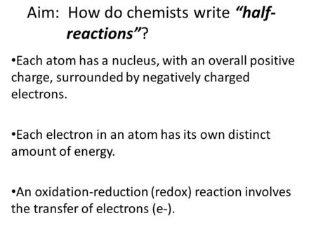 "Aim: How do chemists write ""half- reactions""? Each atom has a nucleus, with an overall positive charge, surrounded by negatively charged electrons. Each."