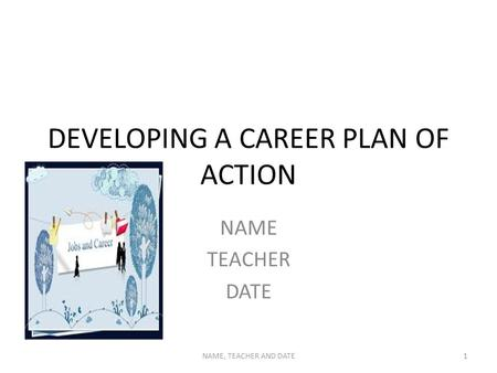 DEVELOPING A CAREER PLAN OF ACTION NAME TEACHER DATE NAME, TEACHER AND DATE1.