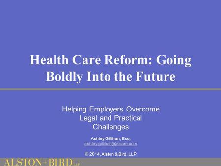 Health Care Reform: Going Boldly Into the Future Helping Employers Overcome Legal and Practical Challenges Ashley Gillihan, Esq.