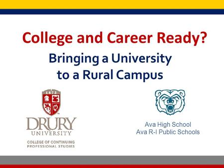 College and Career Ready? Bringing a University to a Rural Campus College and Career Ready? Ava High School Ava R-I Public Schools.