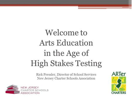 Welcome to Arts Education in the Age of High Stakes Testing Rick Pressler, Director of School Services New Jersey Charter Schools Association.